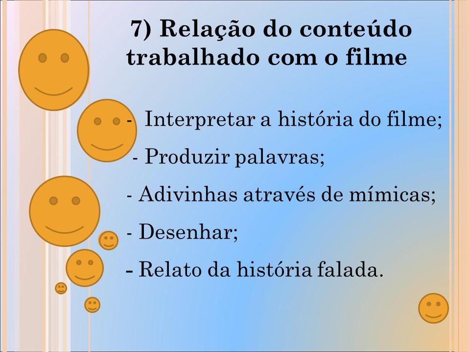 7) Relação do conteúdo trabalhado com o filme - Interpretar a história do filme; - Produzir palavras; - Adivinhas através de mímicas; - Desenhar; - Relato da história falada.