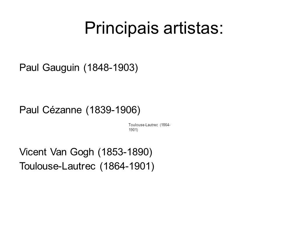 Principais artistas: Paul Gauguin (1848-1903) Paul Cézanne (1839-1906) Vicent Van Gogh (1853-1890) Toulouse-Lautrec (1864- 1901)