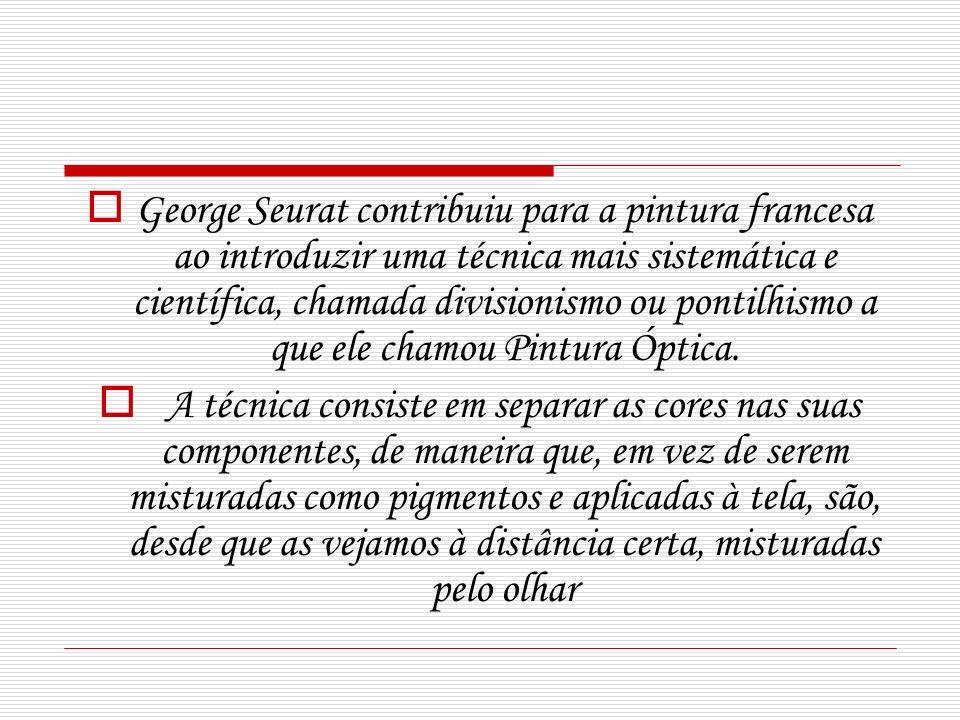 George Seurat contribuiu para a pintura francesa ao introduzir uma técnica mais sistemática e científica, chamada divisionismo ou pontilhismo a que el