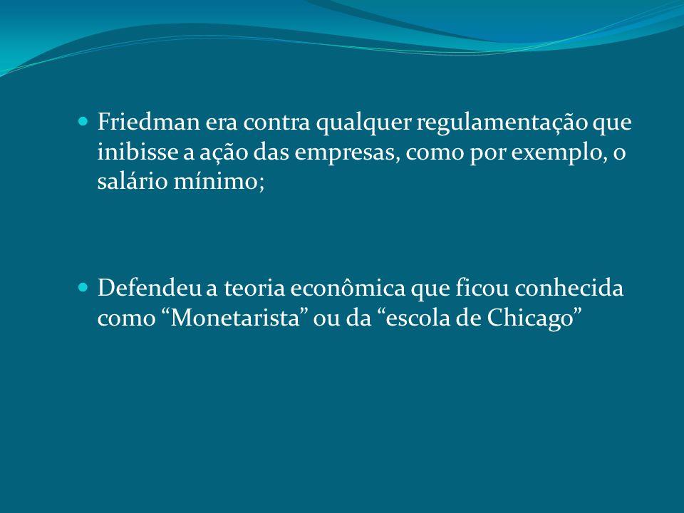 Friedman era contra qualquer regulamentação que inibisse a ação das empresas, como por exemplo, o salário mínimo; Defendeu a teoria econômica que fico