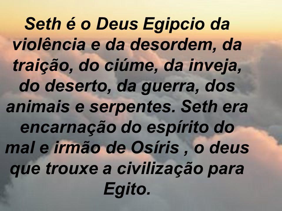 Seth é o Deus Egipcio da violência e da desordem, da traição, do ciúme, da inveja, do deserto, da guerra, dos animais e serpentes. Seth era encarnação
