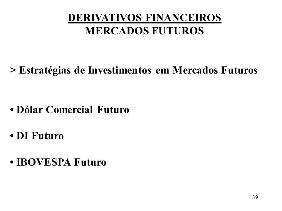 39 DERIVATIVOS FINANCEIROS MERCADOS FUTUROS > Estratégias de Investimentos em Mercados Futuros Dólar Comercial Futuro DI Futuro IBOVESPA Futuro