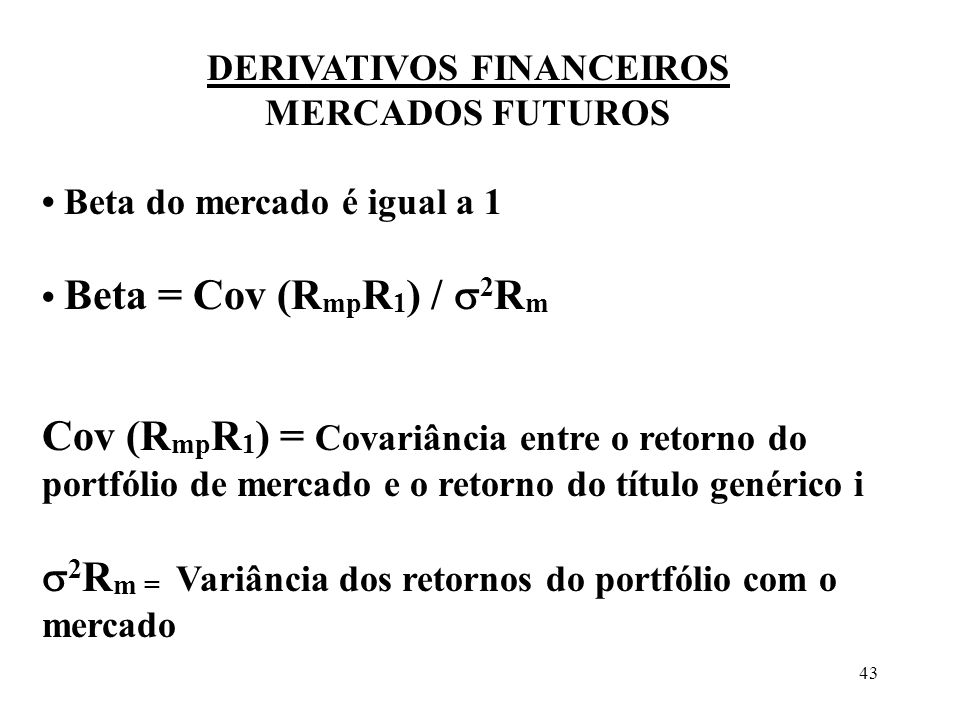 43 DERIVATIVOS FINANCEIROS MERCADOS FUTUROS Beta do mercado é igual a 1 Beta = Cov (R mp R 1 ) / 2 R m Cov (R mp R 1 ) = Covariância entre o retorno d