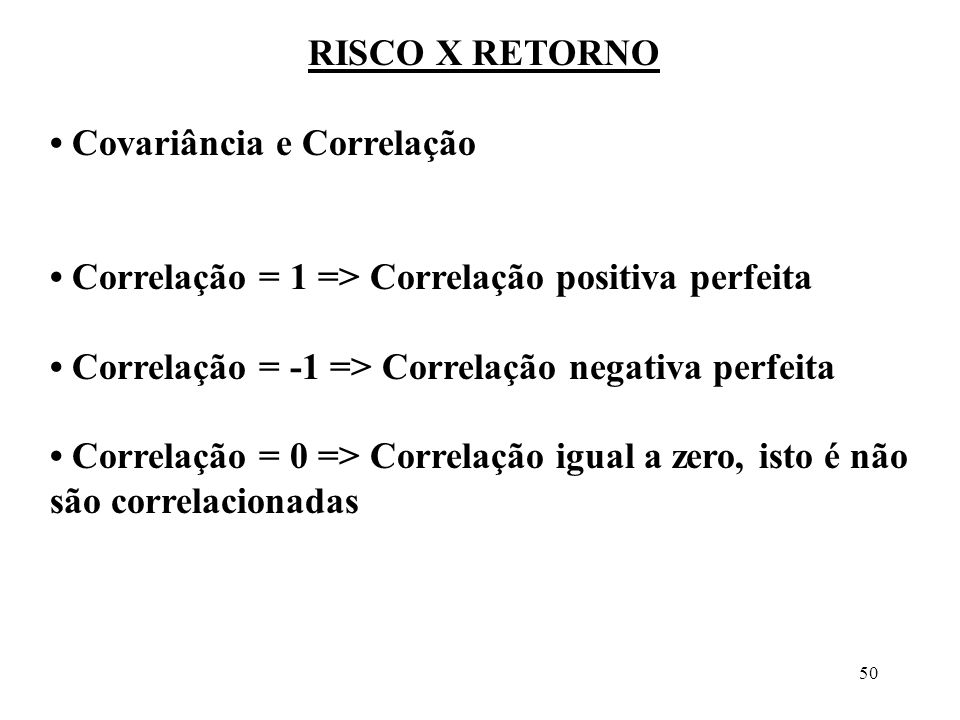 50 RISCO X RETORNO Covariância e Correlação Correlação = 1 => Correlação positiva perfeita Correlação = -1 => Correlação negativa perfeita Correlação