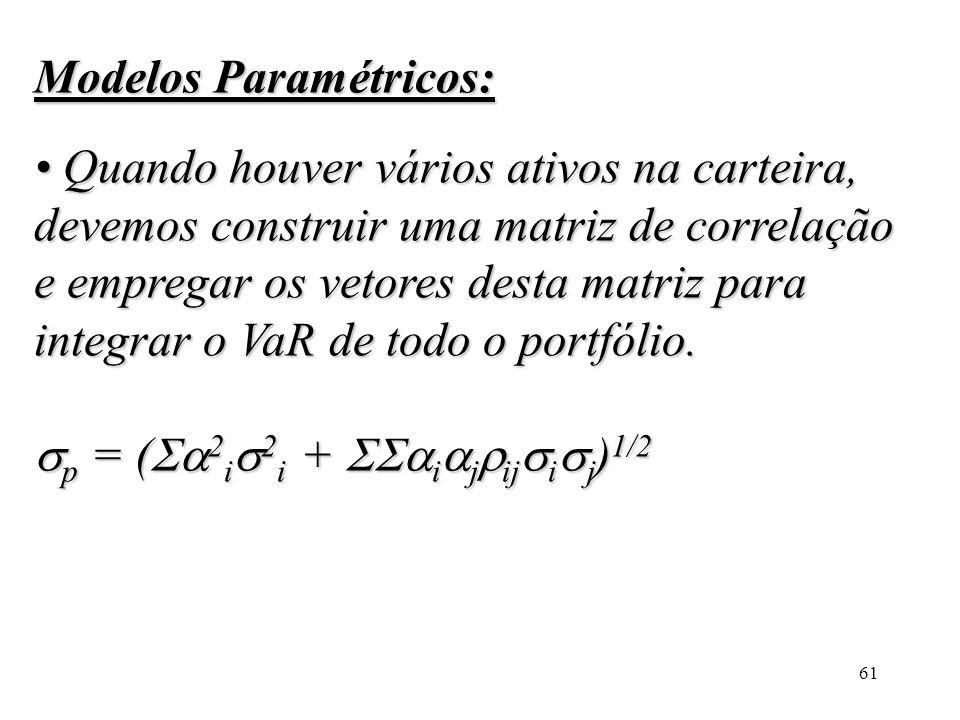 61 Modelos Paramétricos: Quando houver vários ativos na carteira, devemos construir uma matriz de correlação e empregar os vetores desta matriz para i