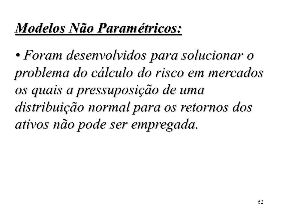 62 Modelos Não Paramétricos: Foram desenvolvidos para solucionar o problema do cálculo do risco em mercados os quais a pressuposição de uma distribuiç