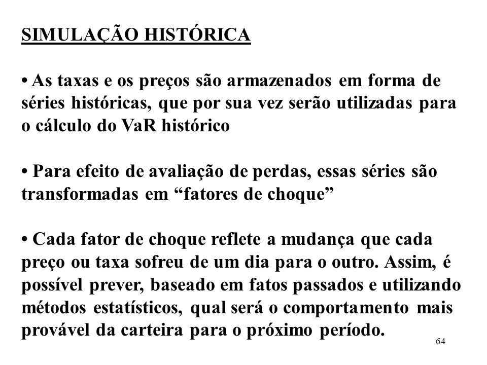 64 SIMULAÇÃO HISTÓRICA As taxas e os preços são armazenados em forma de séries históricas, que por sua vez serão utilizadas para o cálculo do VaR hist