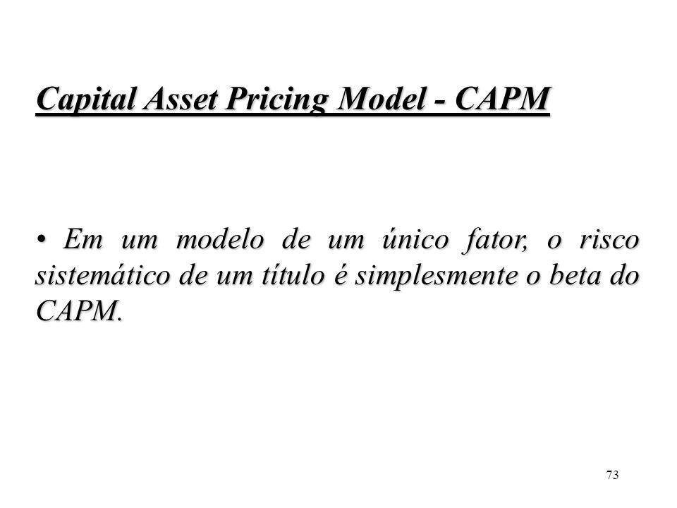 73 Capital Asset Pricing Model - CAPM Em um modelo de um único fator, o risco sistemático de um título é simplesmente o beta do CAPM. Em um modelo de