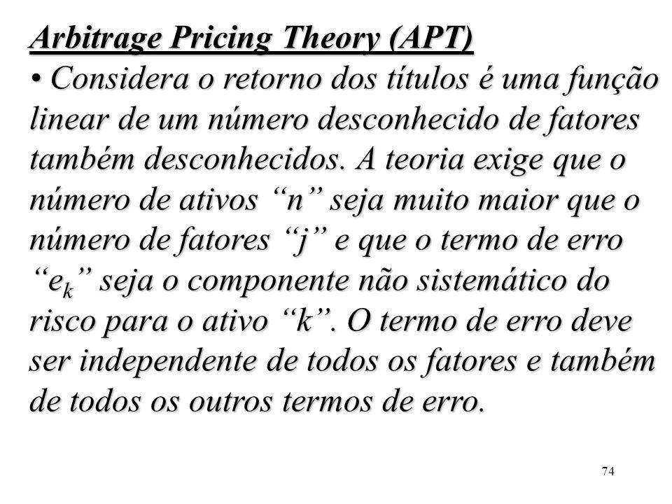 74 Arbitrage Pricing Theory (APT) Considera o retorno dos títulos é uma função linear de um número desconhecido de fatores também desconhecidos. A teo