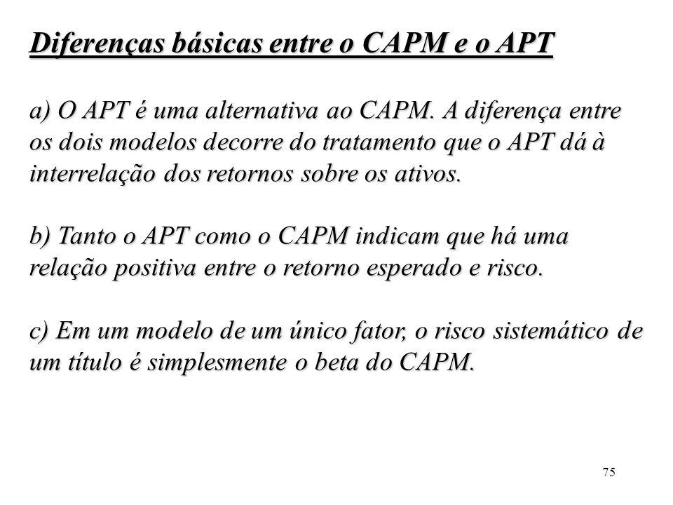 75 Diferenças básicas entre o CAPM e o APT a) O APT é uma alternativa ao CAPM. A diferença entre os dois modelos decorre do tratamento que o APT dá à