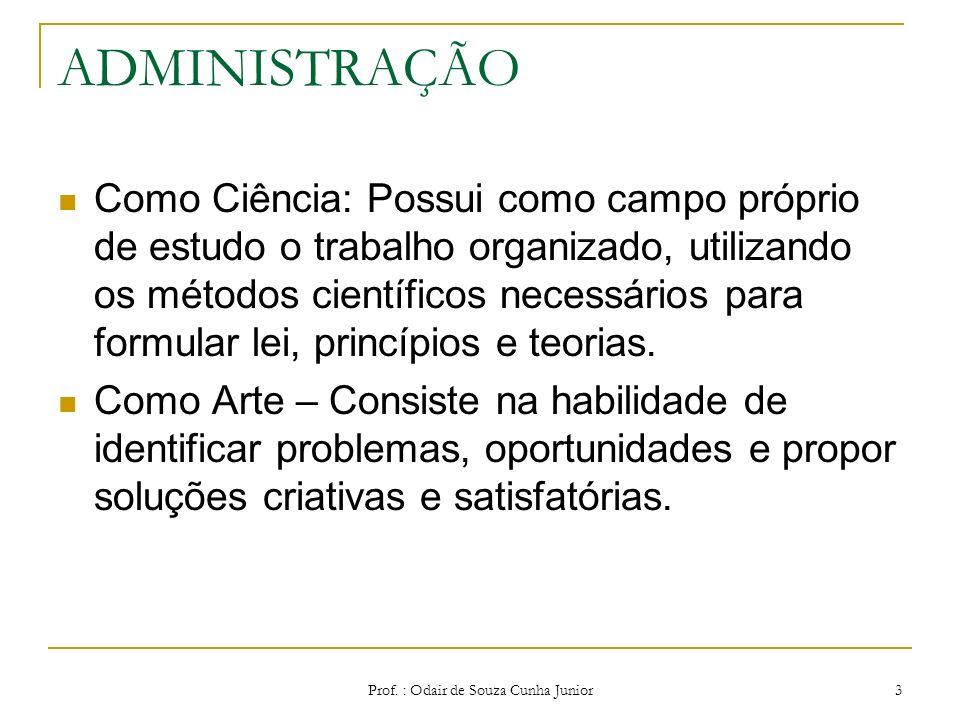 Prof. : Odair de Souza Cunha Junior 2 ADMINISTRAÇÃO É uma ciência social e uma arte; Ciência – é o conjunto organizado de conhecimentos sobre determin