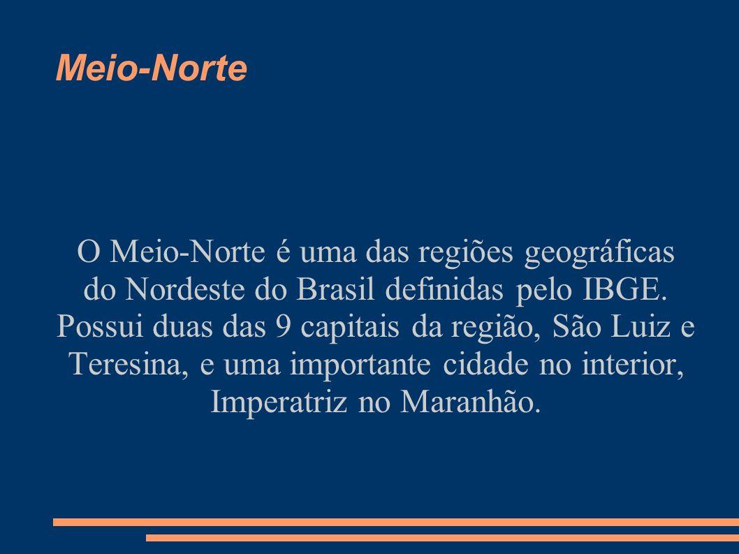 Meio-Norte O Meio-Norte é uma das regiões geográficas do Nordeste do Brasil definidas pelo IBGE. Possui duas das 9 capitais da região, São Luiz e Tere