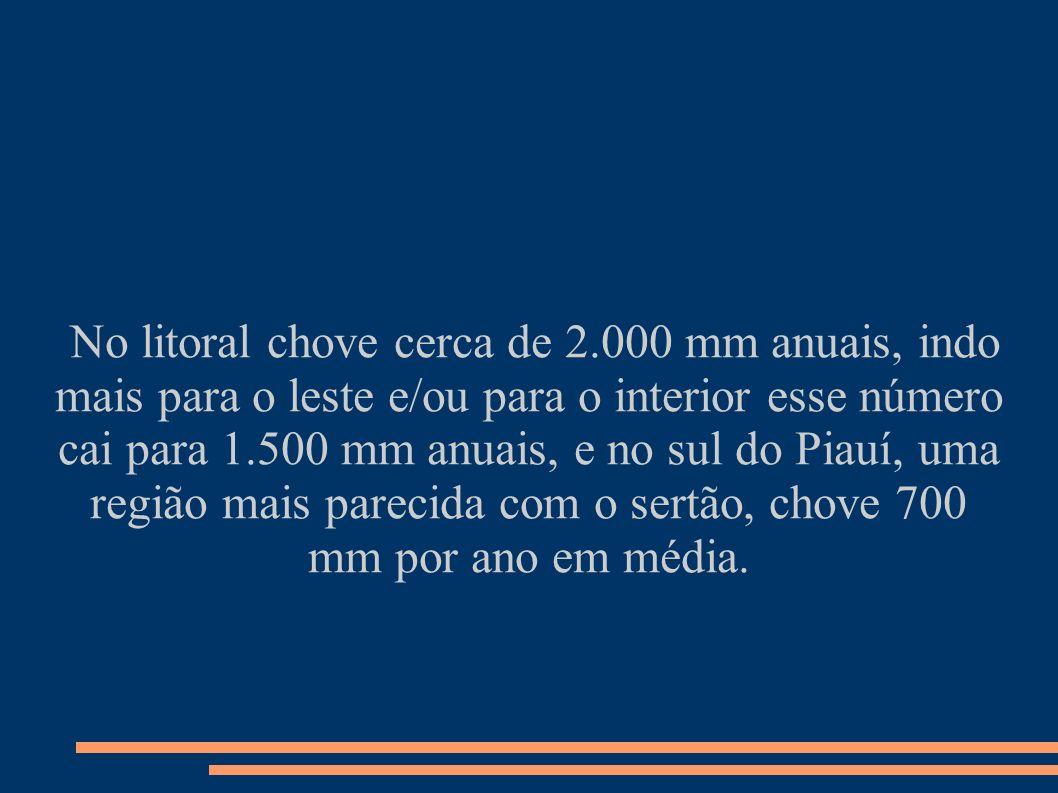 No litoral chove cerca de 2.000 mm anuais, indo mais para o leste e/ou para o interior esse número cai para 1.500 mm anuais, e no sul do Piauí, uma re