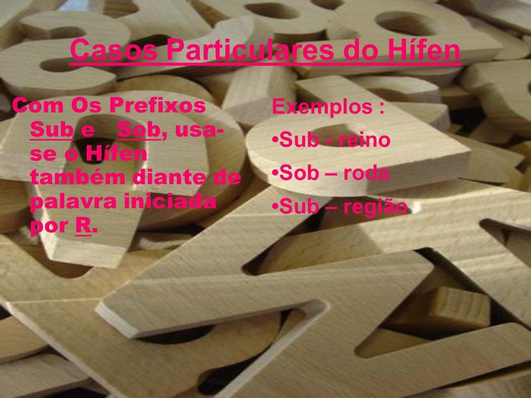 Casos Particulares do Hífen Com Os Prefixos Sub e Sob, usa- se o Hífen também diante de palavra iniciada por R. Exemplos : Sub - reino Sob – roda Sub