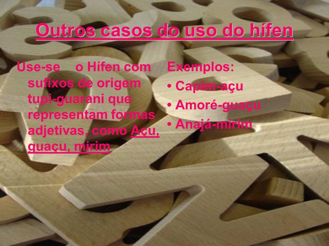 Outros casos do uso do hífen Use-se o Hífen com sufixos de origem tupi-guarani que representam formas adjetivas, como Açu, guaçu, mirim Exemplos: Capi