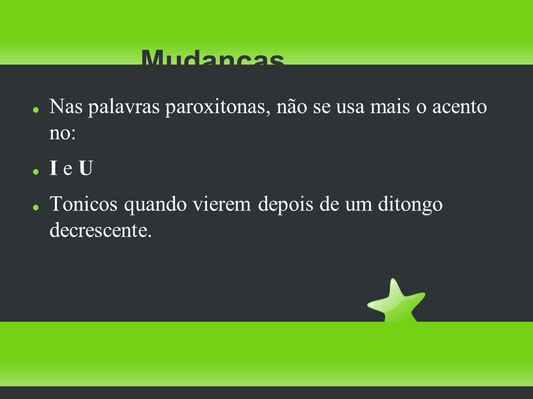 Nas palavras paroxitonas, não se usa mais o acento no: I e U Tonicos quando vierem depois de um ditongo decrescente. Mudanças
