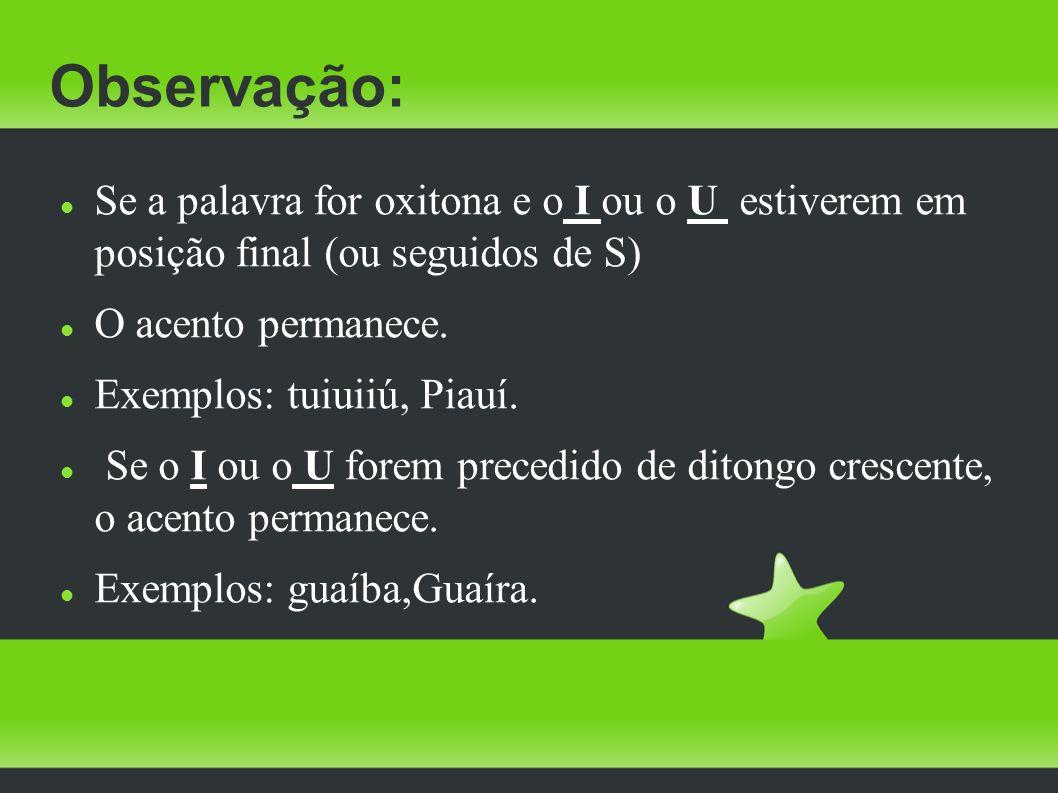 Observação: Se a palavra for oxitona e o I ou o U estiverem em posição final (ou seguidos de S) O acento permanece. Exemplos: tuiuiiú, Piauí. Se o I o