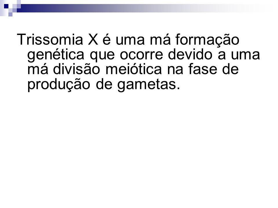 Trissomia X é uma má formação genética que ocorre devido a uma má divisão meiótica na fase de produção de gametas.