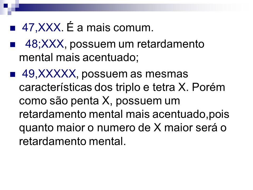 47,XXX. É a mais comum. 48;XXX, possuem um retardamento mental mais acentuado; 49,XXXXX, possuem as mesmas características dos triplo e tetra X. Porém