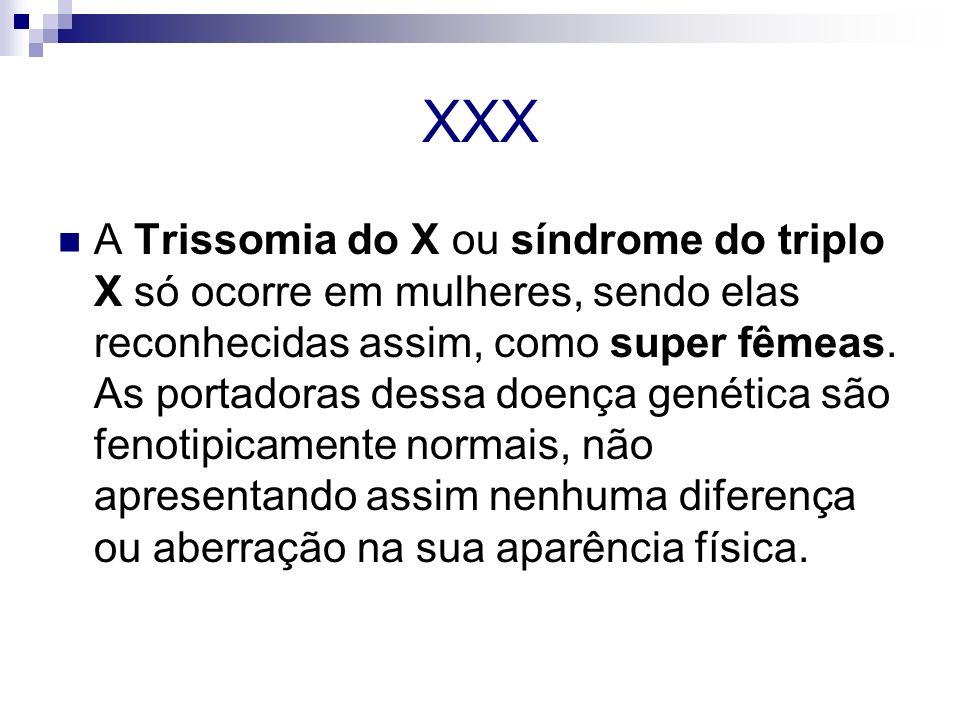 XXX A Trissomia do X ou síndrome do triplo X só ocorre em mulheres, sendo elas reconhecidas assim, como super fêmeas. As portadoras dessa doença genét