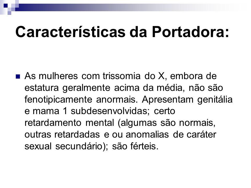 Características da Portadora: As mulheres com trissomia do X, embora de estatura geralmente acima da média, não são fenotipicamente anormais. Apresent