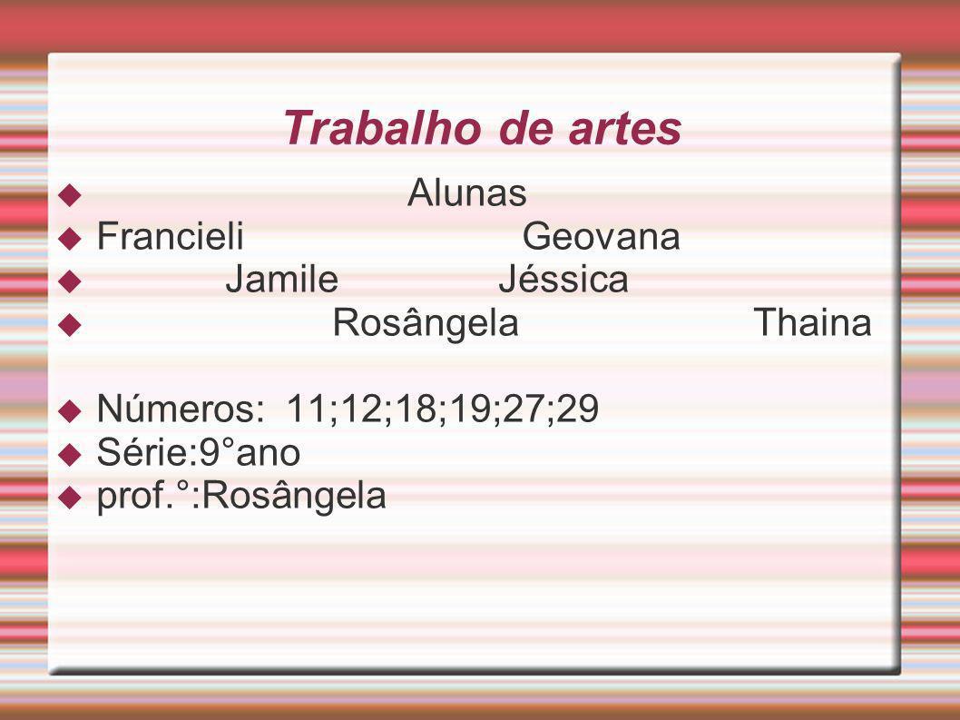 Trabalho de artes Alunas Francieli Geovana Jamile Jéssica Rosângela Thaina Números: 11;12;18;19;27;29 Série:9 °ano prof.°:Rosângela