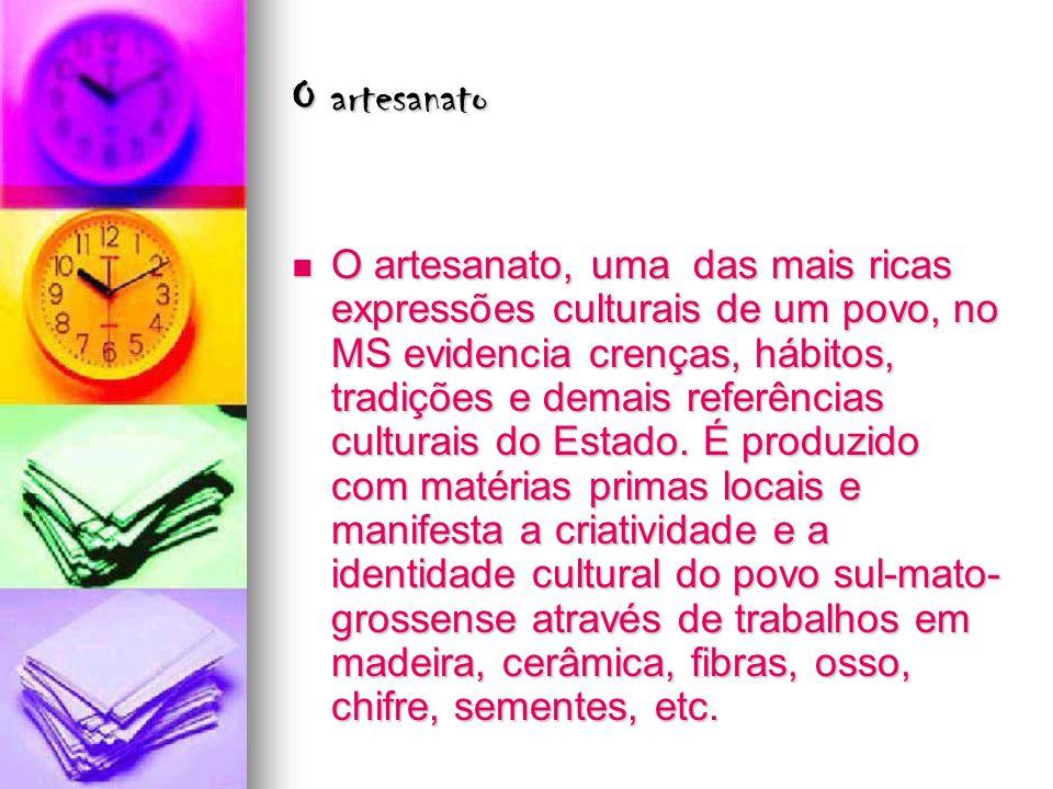 O artesanato O artesanato, uma das mais ricas expressões culturais de um povo, no MS evidencia crenças, hábitos, tradições e demais referências cultur
