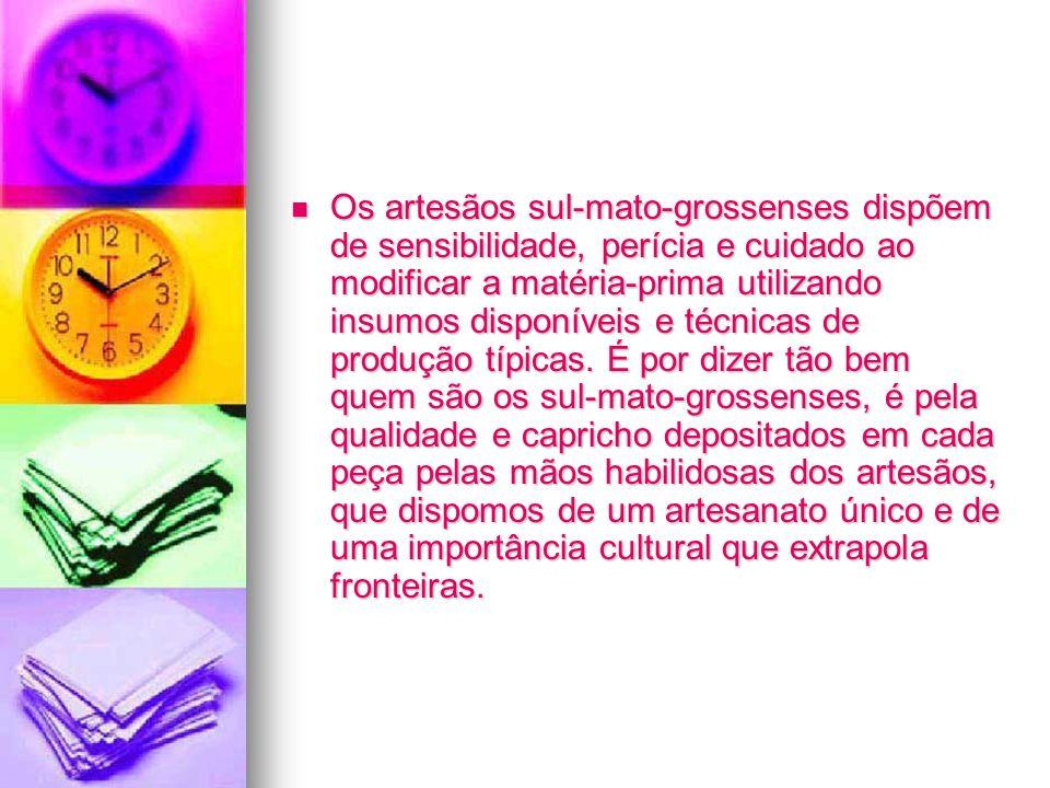 Os artesãos sul-mato-grossenses dispõem de sensibilidade, perícia e cuidado ao modificar a matéria-prima utilizando insumos disponíveis e técnicas de