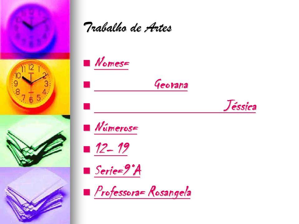 Trabalho de Artes Nomes= Nomes= Geovana Geovana Jéssica Jéssica Números= Números= 12– 19 12– 19 Serie=9°A Serie=9°A Professora= Rosangela Professora=