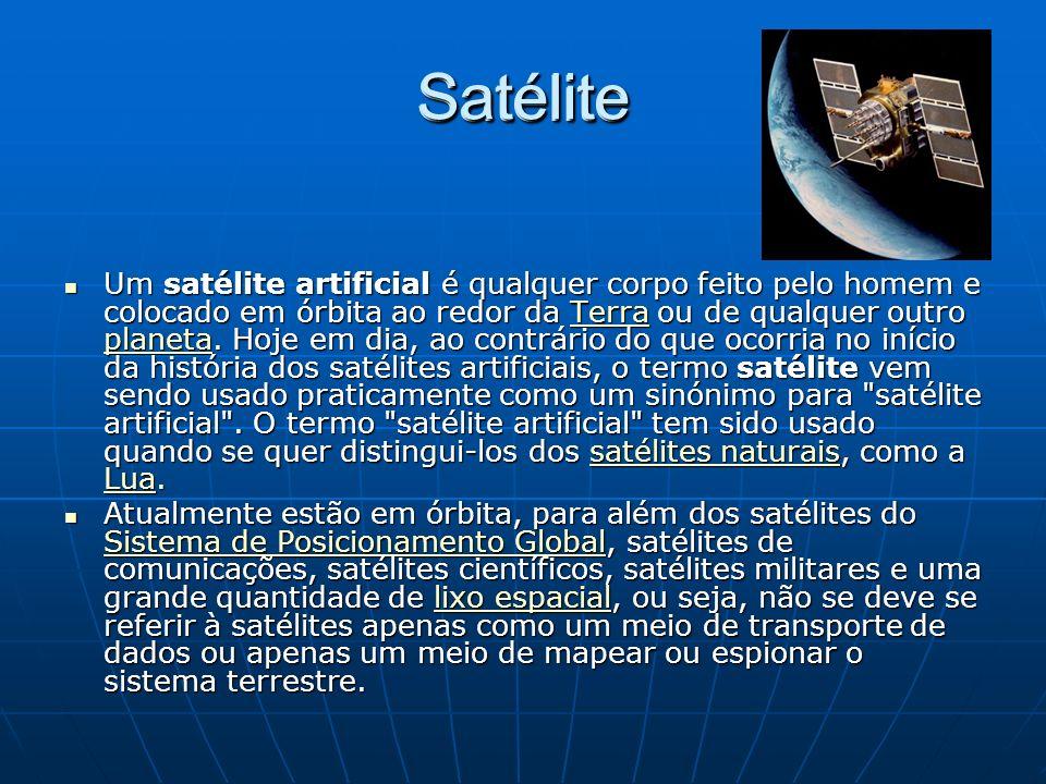 Satélite Um satélite artificial é qualquer corpo feito pelo homem e colocado em órbita ao redor da Terra ou de qualquer outro planeta.