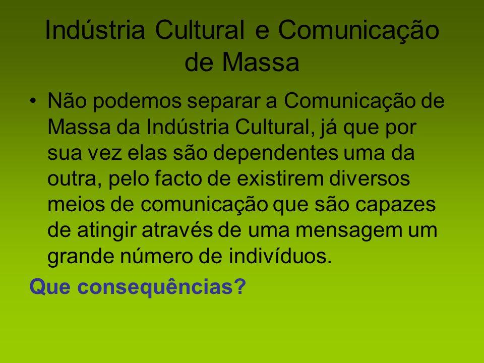 Indústria Cultural e Comunicação de Massa Não podemos separar a Comunicação de Massa da Indústria Cultural, já que por sua vez elas são dependentes um