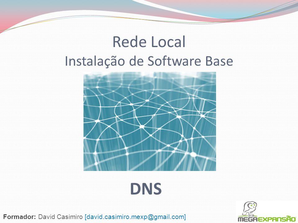 Rede Local Instalação de Software Base Formador: David Casimiro [david.casimiro.mexp@gmail.com] DNS