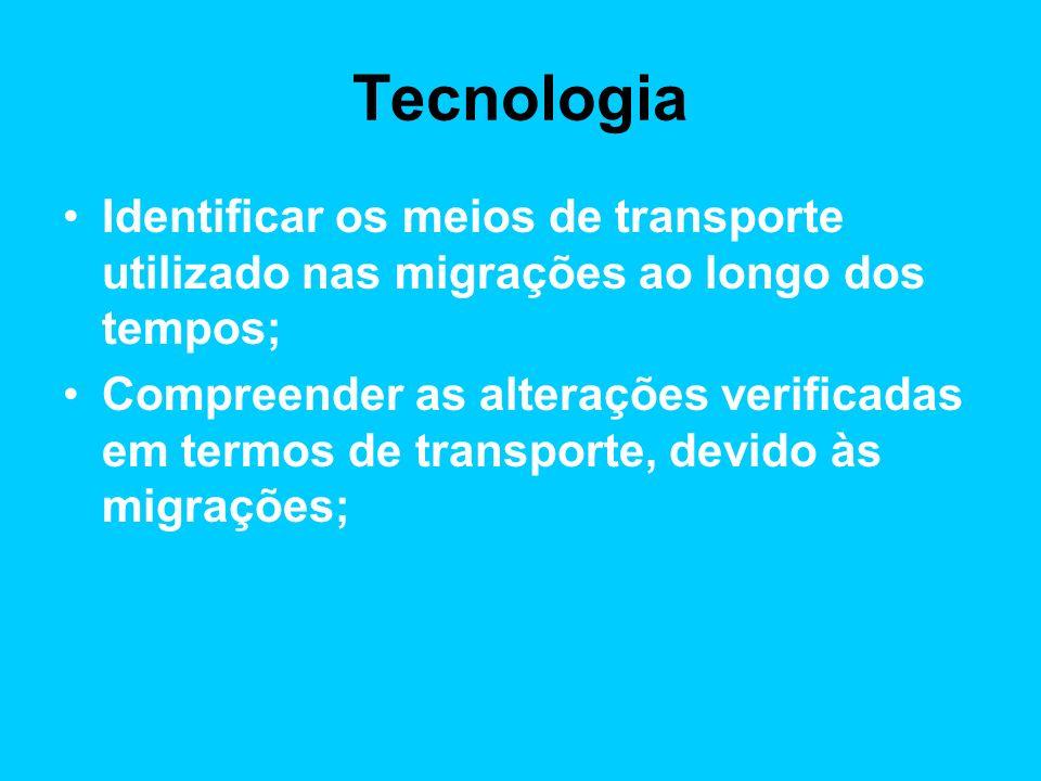 Tecnologia Identificar os meios de transporte utilizado nas migrações ao longo dos tempos; Compreender as alterações verificadas em termos de transporte, devido às migrações;