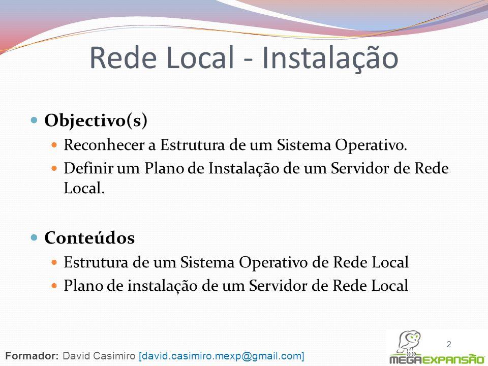 Estrutura de um Sistema Operativo de Rede Local Propriedades Módulos Plano de instalação de um servidor de rede local 3 Rede Local - Instalação Formador: David Casimiro [david.casimiro.mexp@gmail.com]