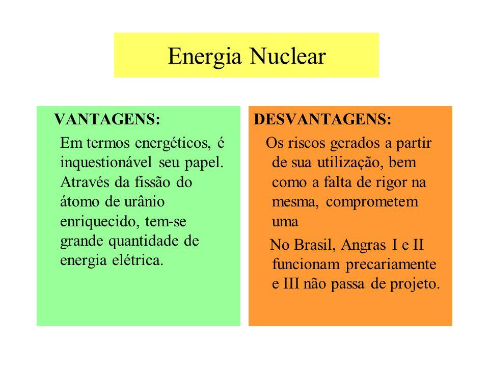 Energia Nuclear VANTAGENS: Em termos energéticos, é inquestionável seu papel. Através da fissão do átomo de urânio enriquecido, tem-se grande quantida
