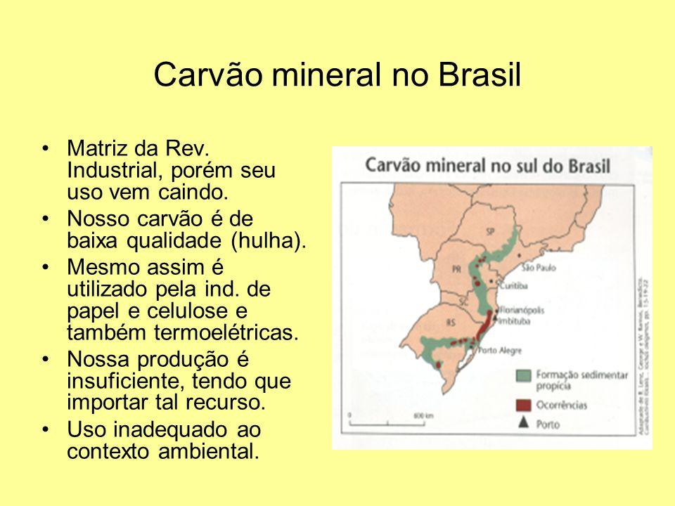 Carvão mineral no Brasil Matriz da Rev. Industrial, porém seu uso vem caindo. Nosso carvão é de baixa qualidade (hulha). Mesmo assim é utilizado pela