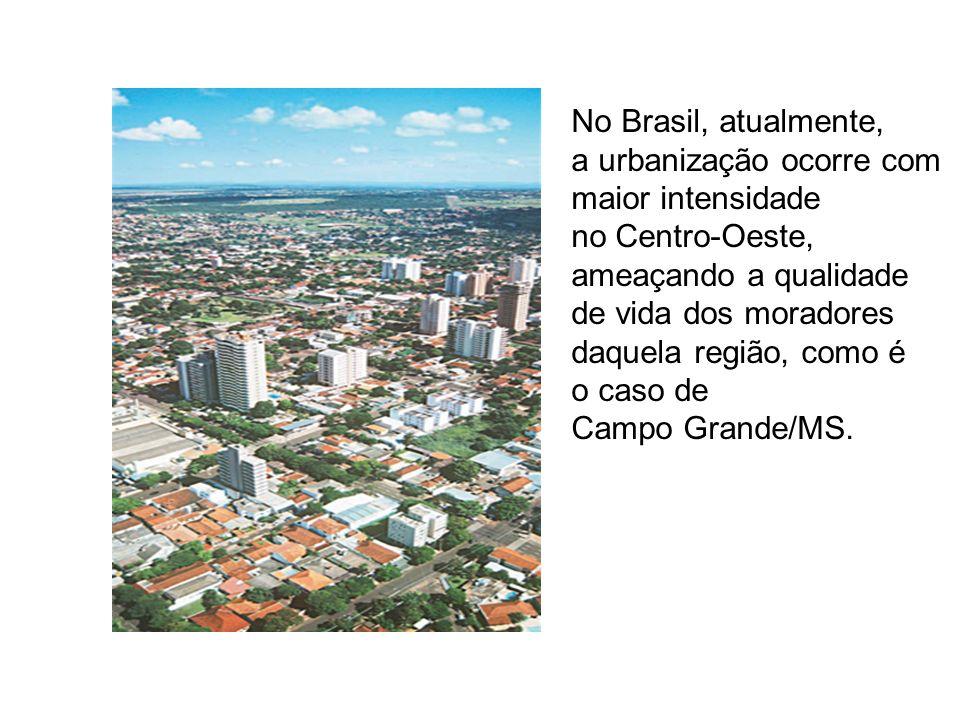 No Brasil, atualmente, a urbanização ocorre com maior intensidade no Centro-Oeste, ameaçando a qualidade de vida dos moradores daquela região, como é