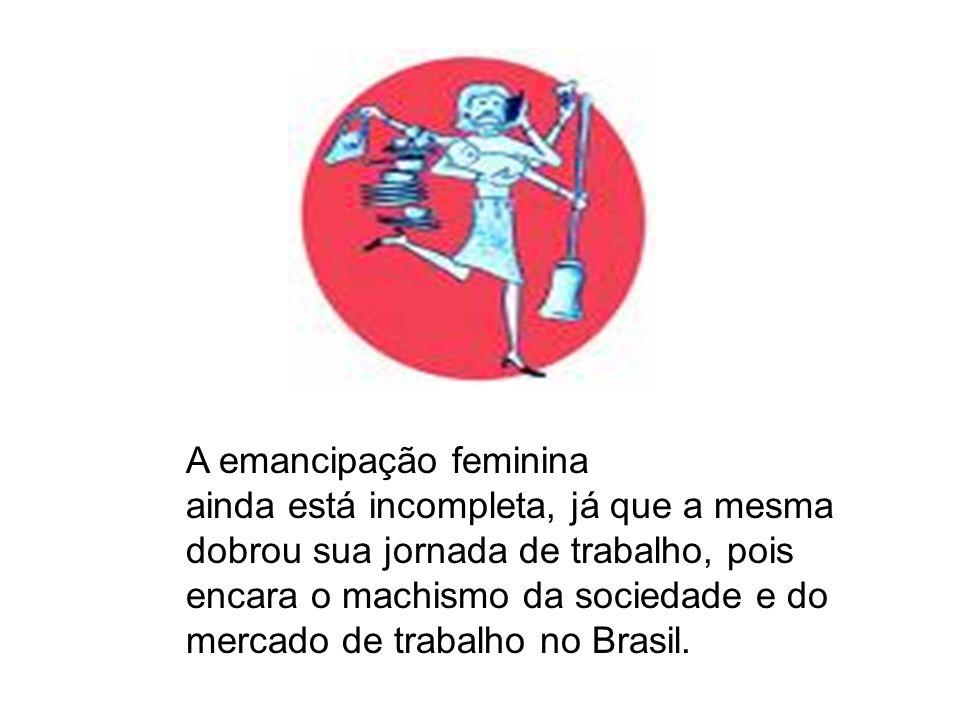 A emancipação feminina ainda está incompleta, já que a mesma dobrou sua jornada de trabalho, pois encara o machismo da sociedade e do mercado de traba