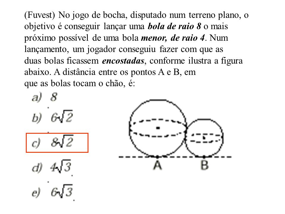 (Fuvest) No jogo de bocha, disputado num terreno plano, o objetivo é conseguir lançar uma bola de raio 8 o mais próximo possível de uma bola menor, de raio 4.