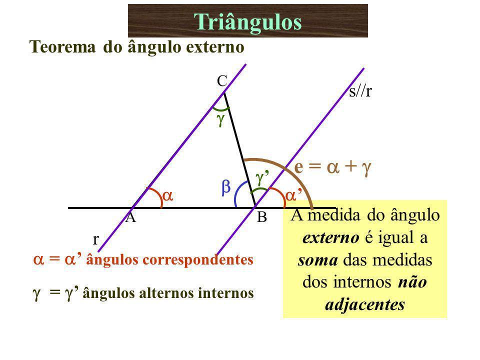 A medida do ângulo externo é igual a soma das medidas dos internos não adjacentes Triângulos Teorema do ângulo externo AB C r s//r e = + = ângulos correspondentes = ângulos alternos internos