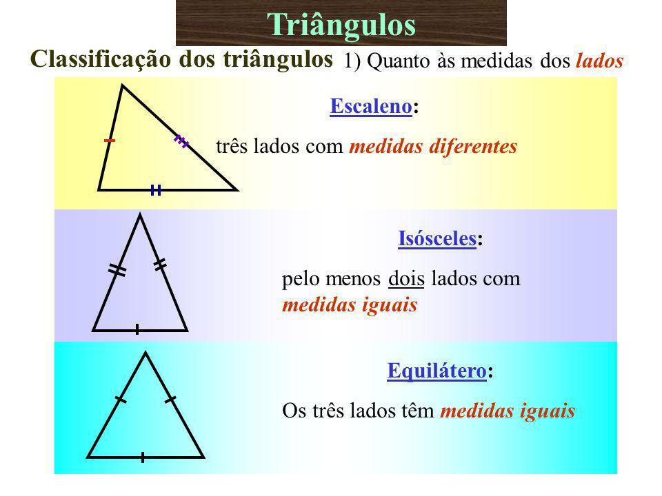Equilátero: Os três lados têm medidas iguais Triângulos Classificação dos triângulos 1) Quanto às medidas dos lados Escaleno: três lados com medidas diferentes Isósceles: pelo menos dois lados com medidas iguais