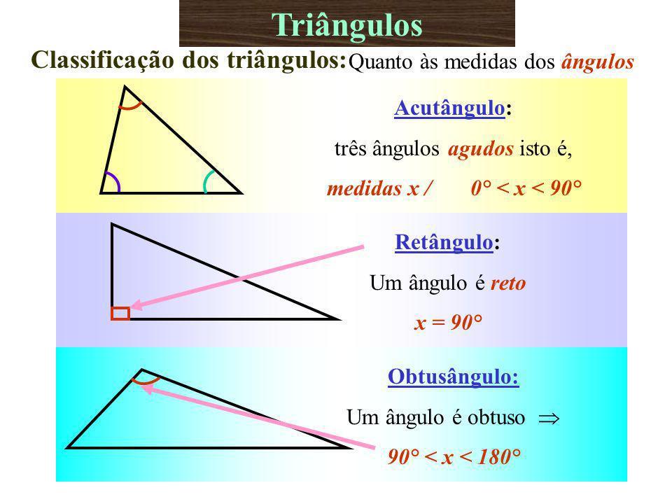 Obtusângulo: Um ângulo é obtuso 90° < x < 180° Triângulos Classificação dos triângulos: Quanto às medidas dos ângulos Acutângulo: três ângulos agudos isto é, medidas x / 0° < x < 90° Retângulo: Um ângulo é reto x = 90°