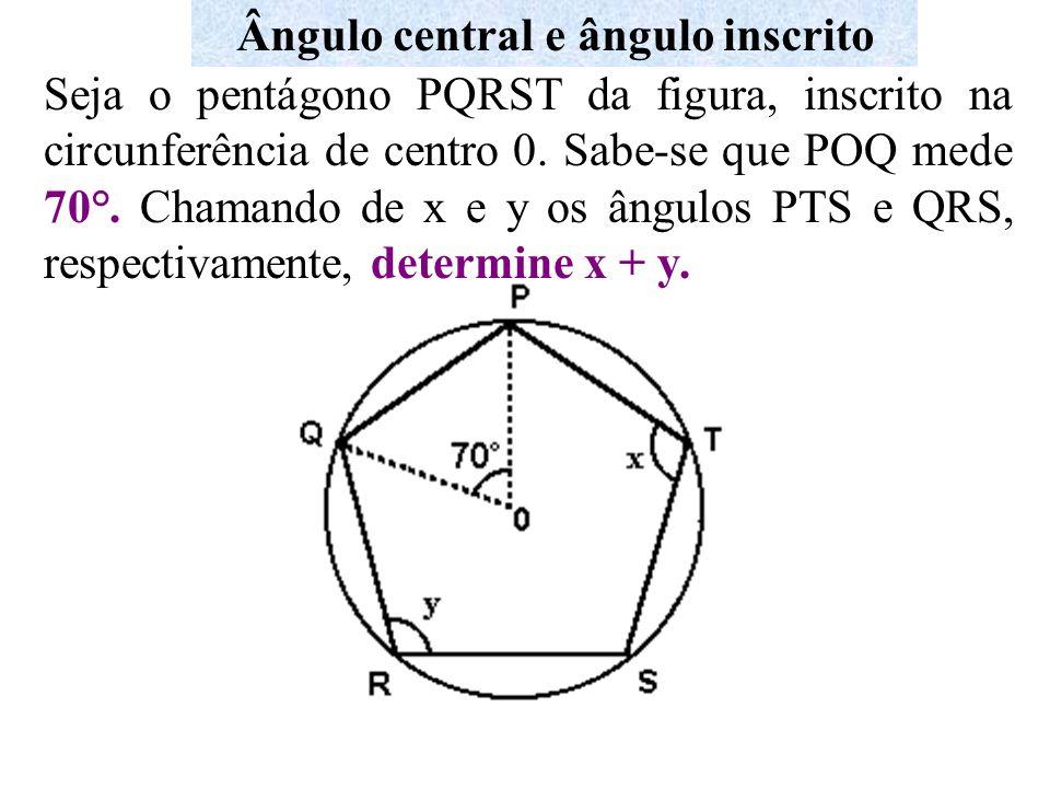 Ângulo central e ângulo inscrito Seja o pentágono PQRST da figura, inscrito na circunferência de centro 0. Sabe-se que POQ mede 70°. Chamando de x e y