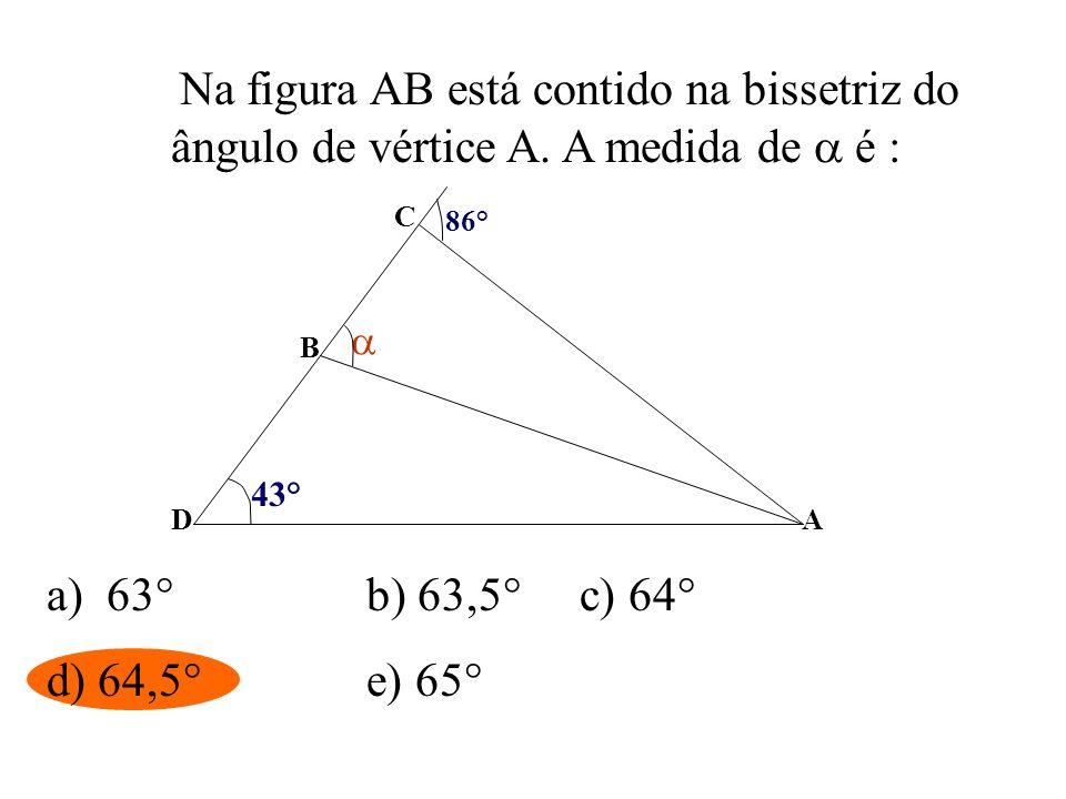 Na figura AB está contido na bissetriz do ângulo de vértice A. A medida de é : D C B A 43° 86° a) 63°b) 63,5°c) 64° d) 64,5°e) 65°