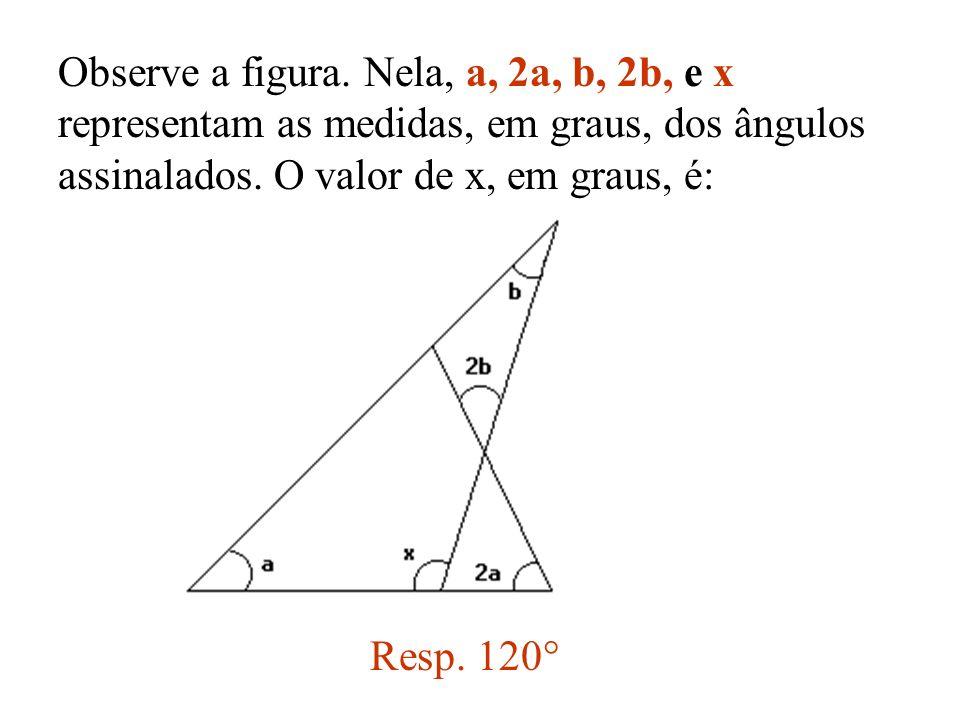 Observe a figura. Nela, a, 2a, b, 2b, e x representam as medidas, em graus, dos ângulos assinalados. O valor de x, em graus, é: Resp. 120°