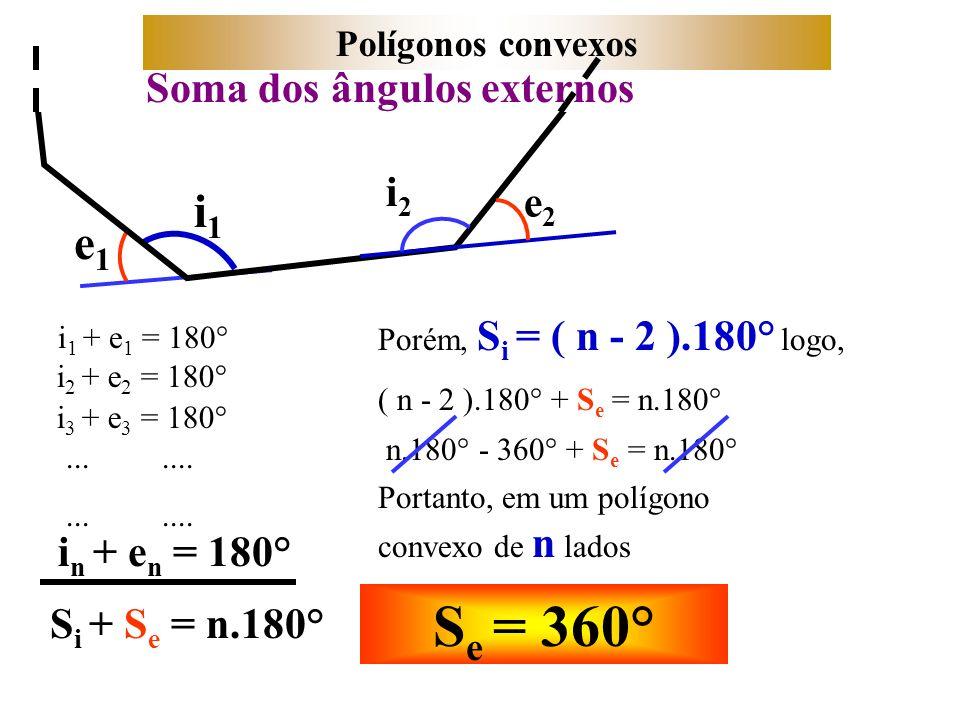 e1e1 Polígonos convexos i1i1 e2e2 i2i2 i 1 + e 1 = 180° i 2 + e 2 = 180° i 3 + e 3 = 180°....... i n + e n = 180° S i + S e = n.180° Porém, S i = ( n