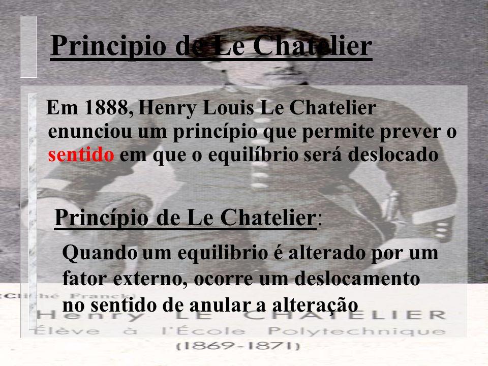 Principio de Le Chatelier Em 1888, Henry Louis Le Chatelier enunciou um princípio que permite prever o sentido em que o equilíbrio será deslocado Princípio de Le Chatelier: Quando um equilibrio é alterado por um fator externo, ocorre um deslocamento no sentido de anular a alteração