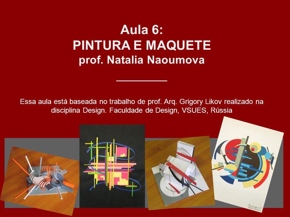 Aula 6: PINTURA E MAQUETE prof. Natalia Naoumova _______ Essa aula está baseada no trabalho de prof. Arq. Grigory Likov realizado na disciplina Design