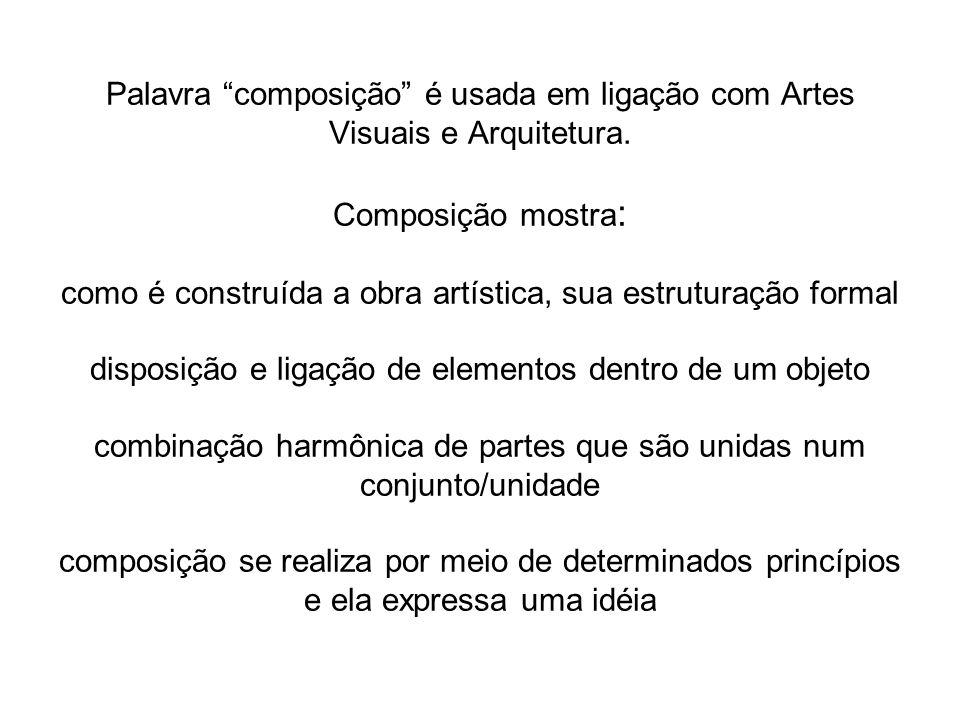 Palavra composição é usada em ligação com Artes Visuais e Arquitetura. Composição mostra : como é construída a obra artística, sua estruturação formal