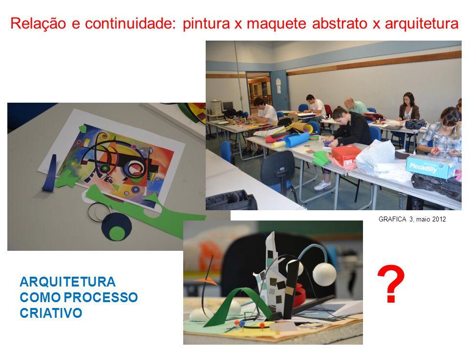 Relação e continuidade: pintura x maquete abstrato x arquitetura ARQUITETURA COMO PROCESSO CRIATIVO GRAFICA 3, maio 2012 ?